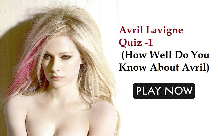 Avril Lavigne Quiz -1 (How Well Do You Know About Avril)