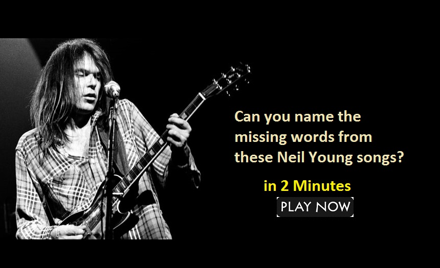 Can you name the missing words from these Neil Young songs?