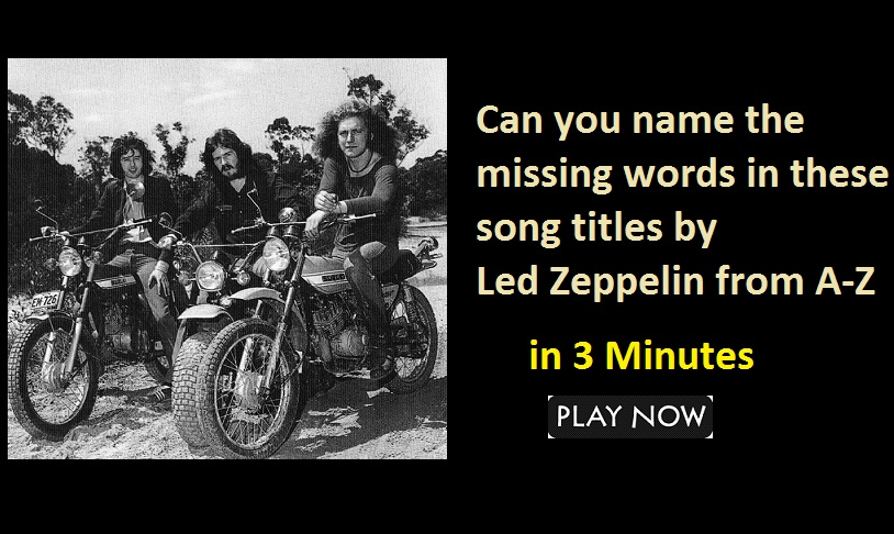 Can you name the missing words in these song titles by Led Zeppelin from A-Z