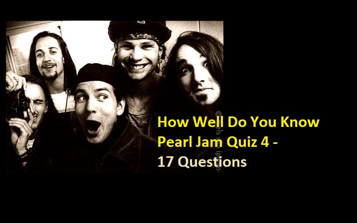 How Well Do You Know Pearl Jam Quiz 4 - 17 Questions