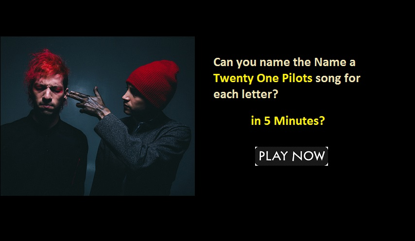 Can you name the Name a Twenty One Pilots song for each letter?